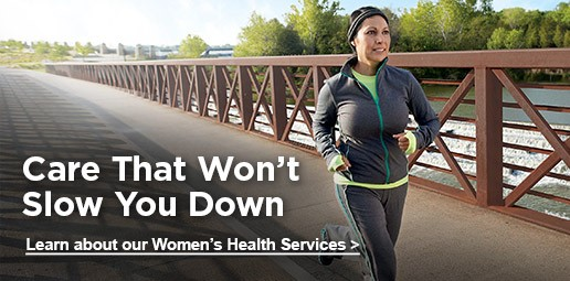 Care that won't slow you down. Learn about our Women's Health Services.