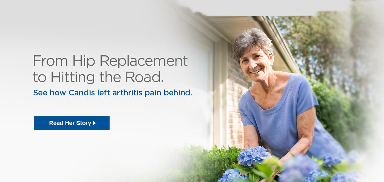 From Hip Replacement to Hitting the Road - See how Candis left arthritis pain behind. Read Her Story >