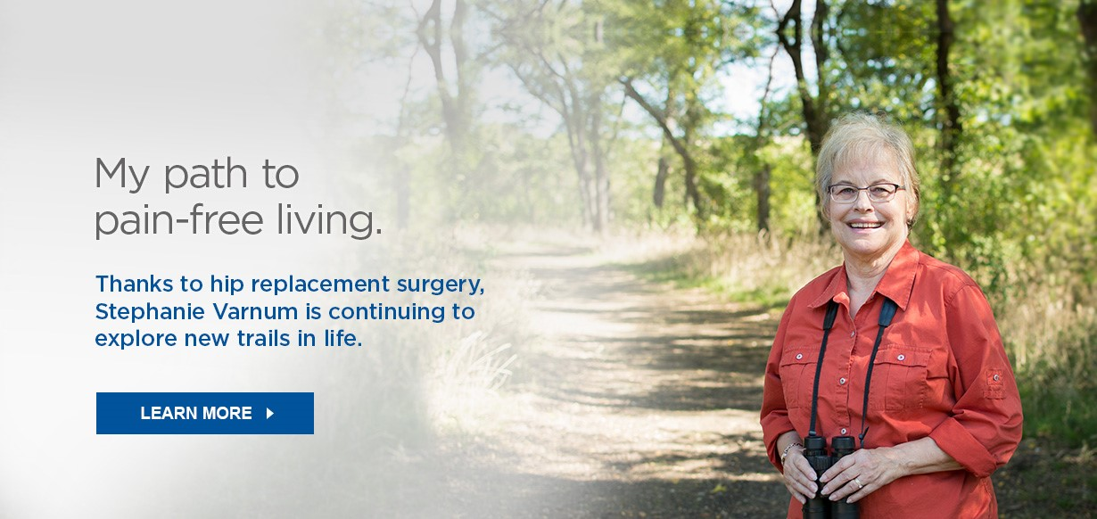 My path to pain-free living. Thanks to hip replacement surgery, Stephanie Varnum is continuing to explore new trails in life. Learn More >>